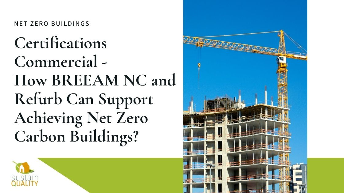 Sustain Quality | Certifications Commercial - How BREEAM NC and Refurb Can Support Achieving Net Zero Carbon Buildings?